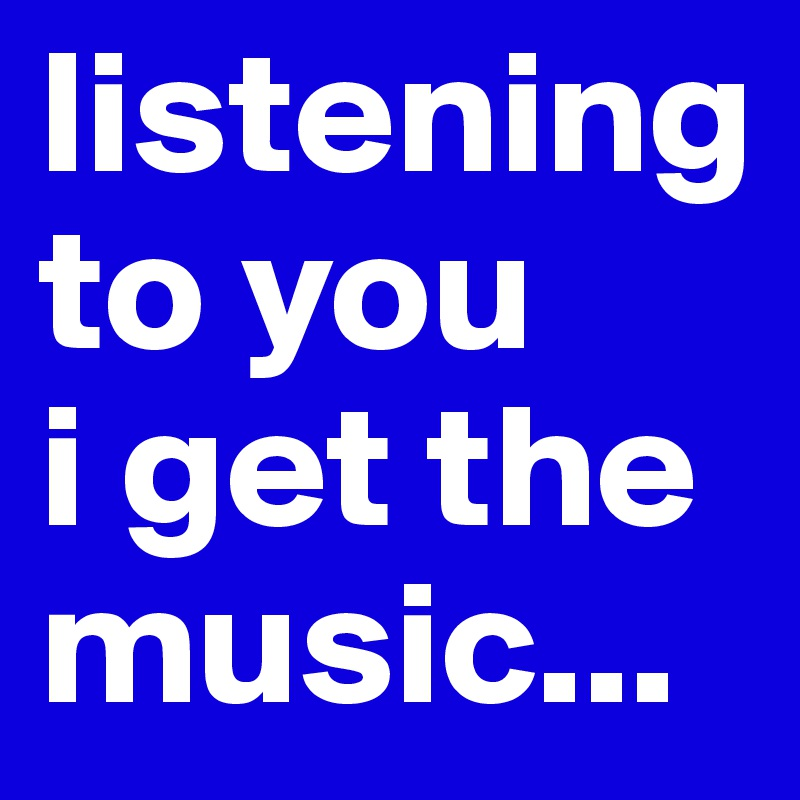 listening to you i get the music...