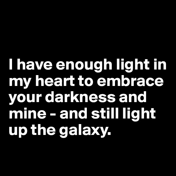 I have enough light in my heart to embrace your darkness and mine - and still light up the galaxy.
