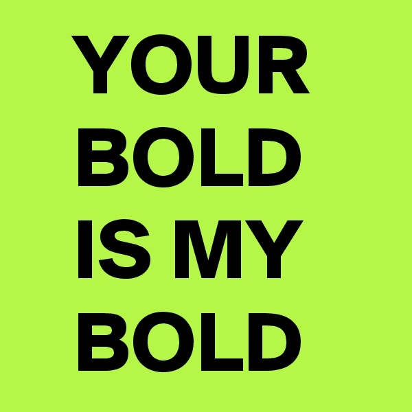 YOUR       BOLD        IS MY        BOLD