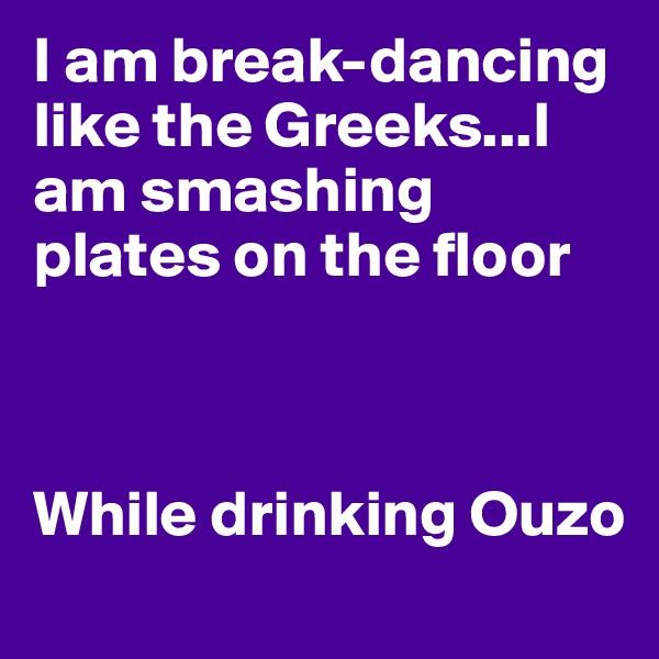 I am break-dancing like the Greeks...I am smashing plates on the floor    While drinking Ouzo