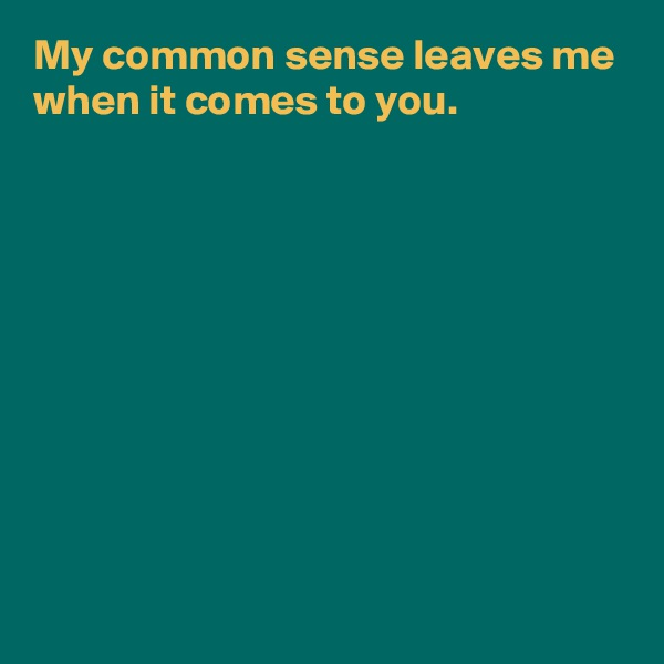 My common sense leaves me when it comes to you.