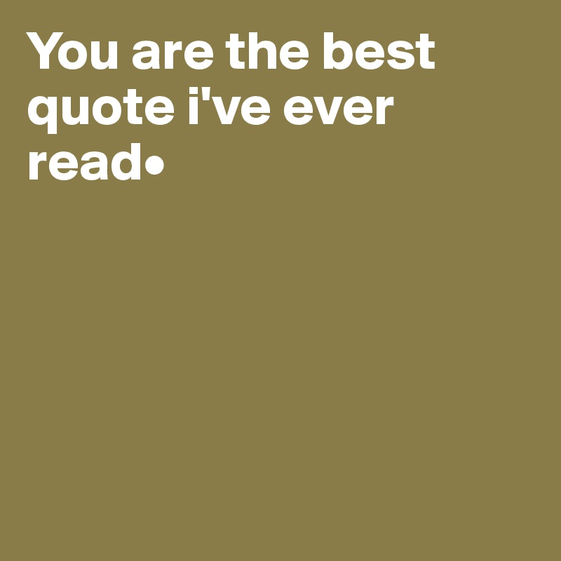 You are the best quote i've ever read•