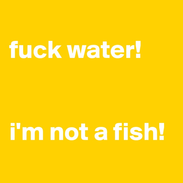 fuck water!   i'm not a fish!
