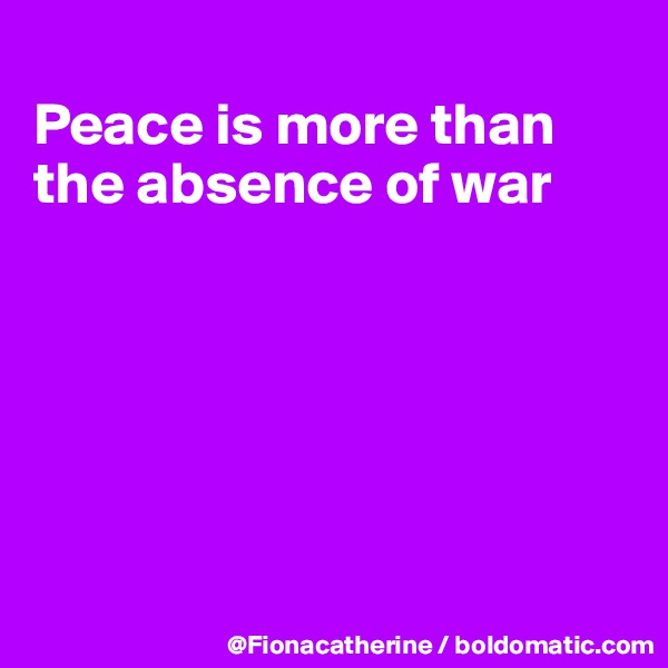 Peace is more than the absence of war