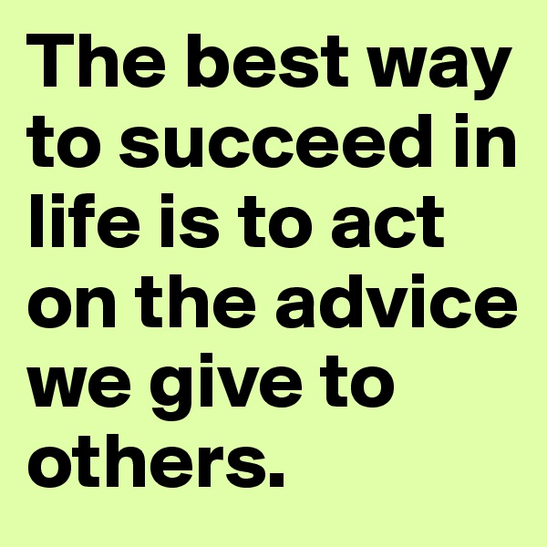 The best way to succeed in life is to act on the advice we give to others.
