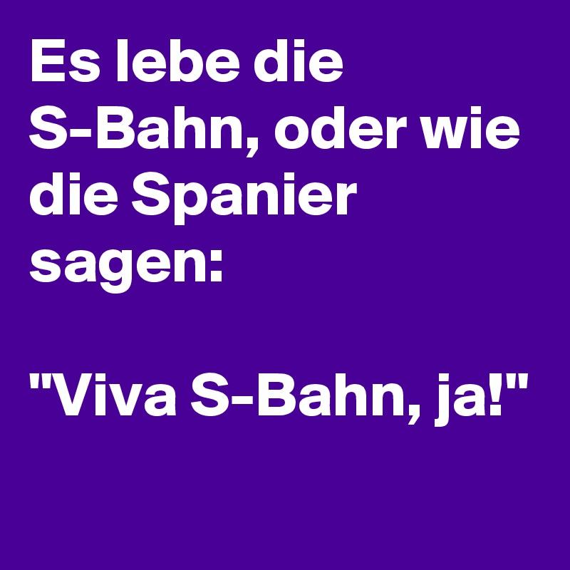 """Es lebe die S-Bahn, oder wie die Spanier sagen:  """"Viva S-Bahn, ja!"""""""