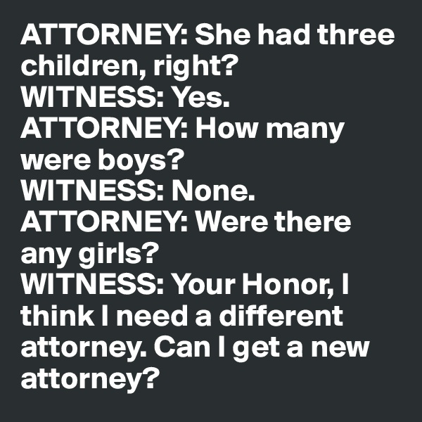 ATTORNEY: She had three children, right? WITNESS: Yes. ATTORNEY: How many were boys? WITNESS: None. ATTORNEY: Were there any girls? WITNESS: Your Honor, I think I need a different attorney. Can I get a new attorney?