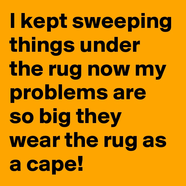 I kept sweeping things under the rug now my problems are so big they wear the rug as a cape!