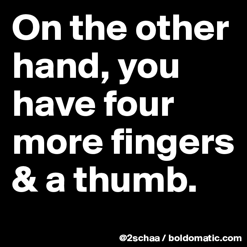 On the other hand, you have four more fingers & a thumb.