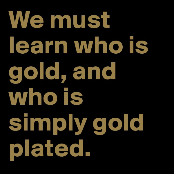 We must learn who is gold, and who is simply gold plated.