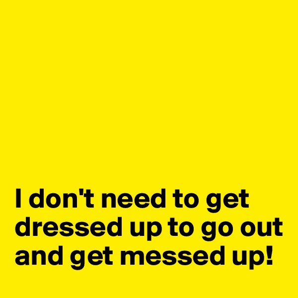 I don't need to get dressed up to go out and get messed up!