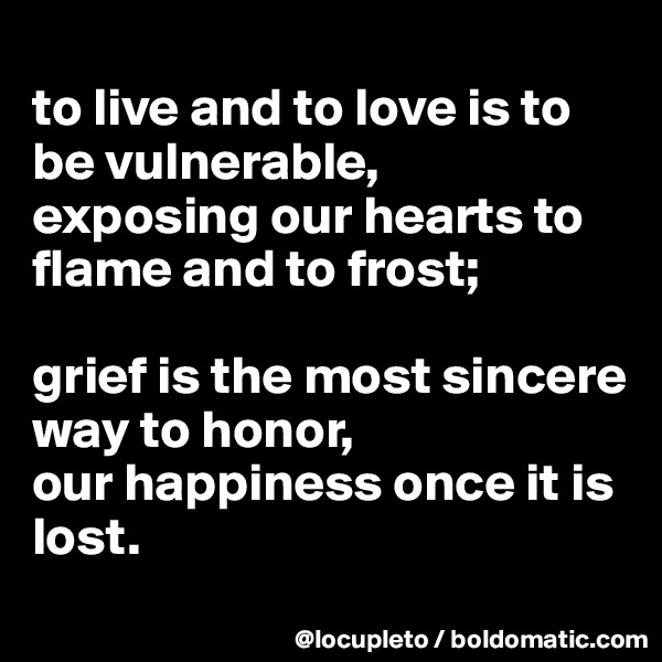 to live and to love is to be vulnerable, exposing our hearts to flame and to frost;   grief is the most sincere way to honor,  our happiness once it is lost.
