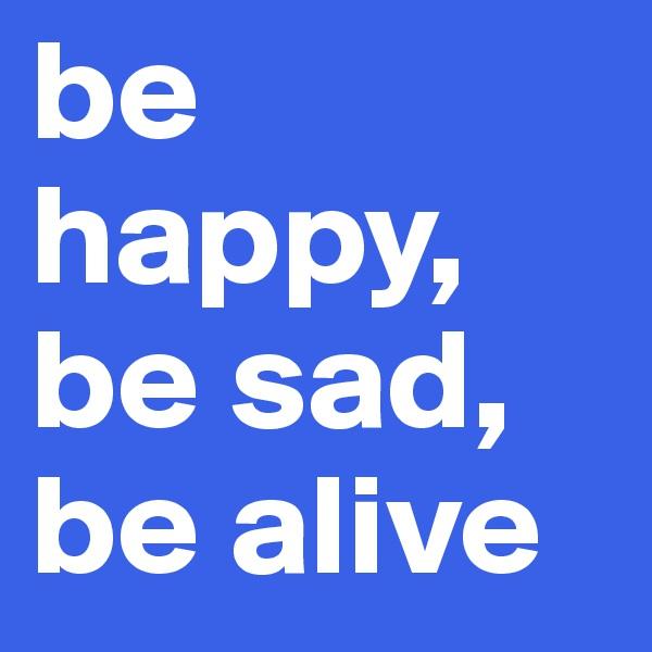 be happy, be sad, be alive