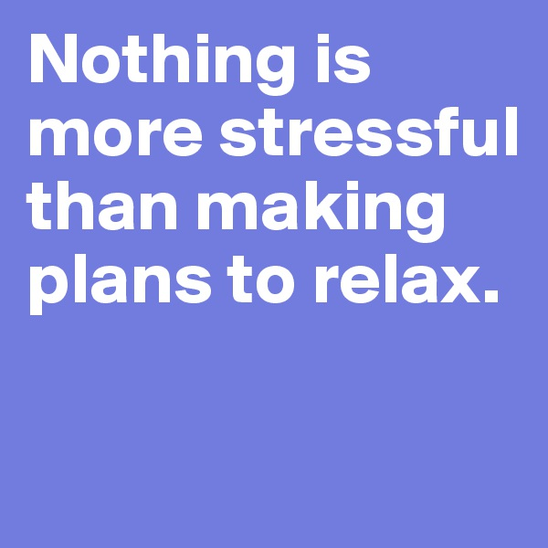 Nothing is more stressful than making plans to relax.