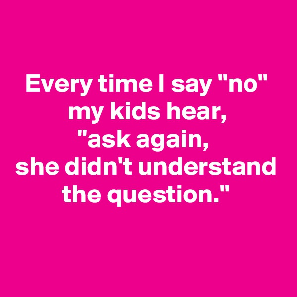 """Every time I say """"no"""" my kids hear, """"ask again,  she didn't understand the question."""""""