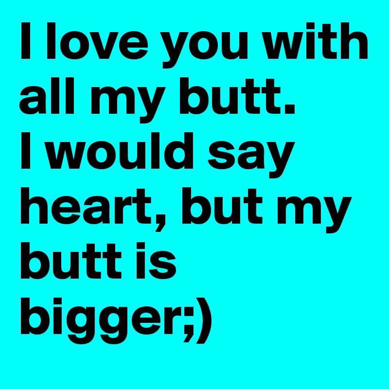I love you with all my butt. I would say heart, but my butt is bigger;)