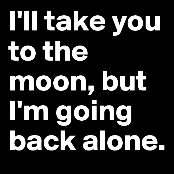 I'll take you to the moon, but I'm going back alone.