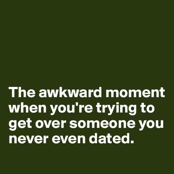 The awkward moment when you're trying to get over someone you never even dated.