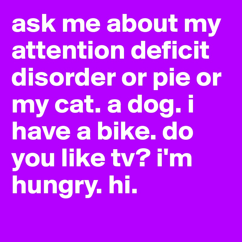 ask me about my attention deficit disorder or pie or my cat. a dog. i have a bike. do you like tv? i'm hungry. hi.