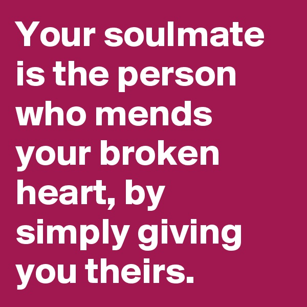 Your soulmate is the person who mends your broken heart, by simply giving you theirs.