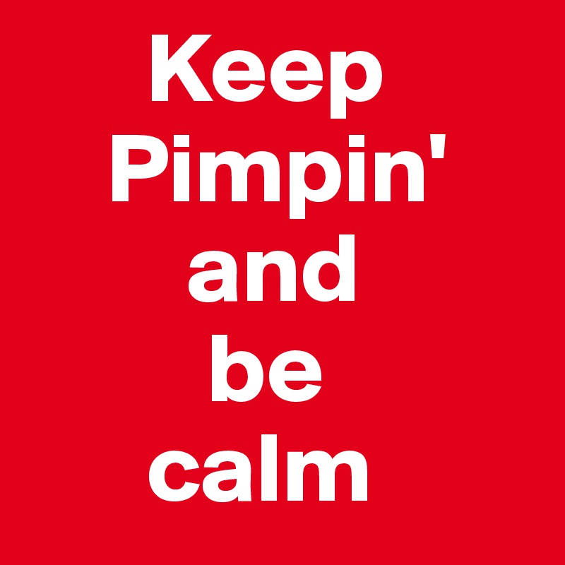 Keep     Pimpin'         and          be        calm