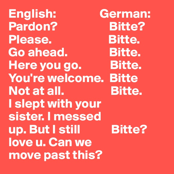English:                 German: Pardon?                    Bitte? Please.                      Bitte. Go ahead.                Bitte. Here you go.           Bitte. You're welcome.  Bitte Not at all.                  Bitte. I slept with your    sister. I messed  up. But I still            Bitte? love u. Can we move past this?