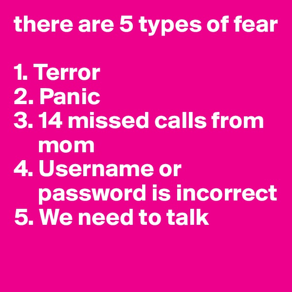 there are 5 types of fear  1. Terror 2. Panic 3. 14 missed calls from              mom 4. Username or            password is incorrect 5. We need to talk