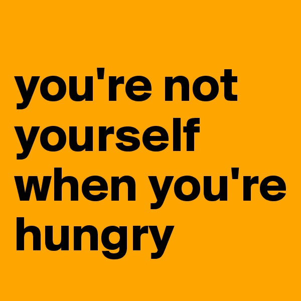 you're not yourself when you're hungry