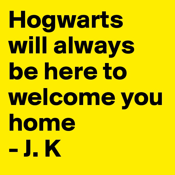 Hogwarts will always be here to welcome you home - J. K