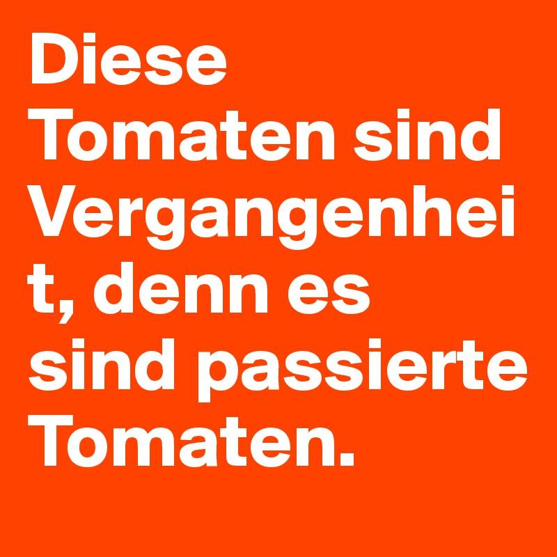 Diese Tomaten sind Vergangenheit, denn es sind passierte Tomaten.