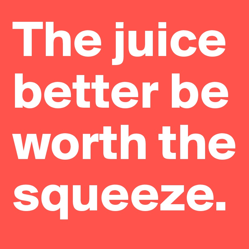 The juice better be worth the squeeze.