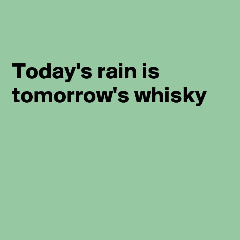 Today's rain is tomorrow's whisky