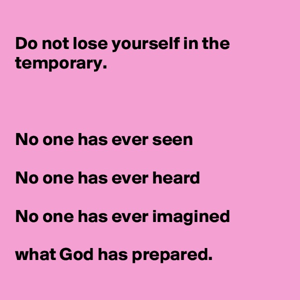 Do not lose yourself in the temporary.     No one has ever seen   No one has ever heard   No one has ever imagined   what God has prepared.