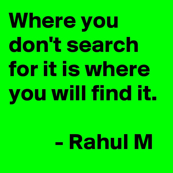 Where you don't search for it is where you will find it.            - Rahul M