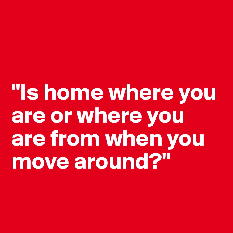 """""""Is home where you are or where you are from when you move around?"""""""