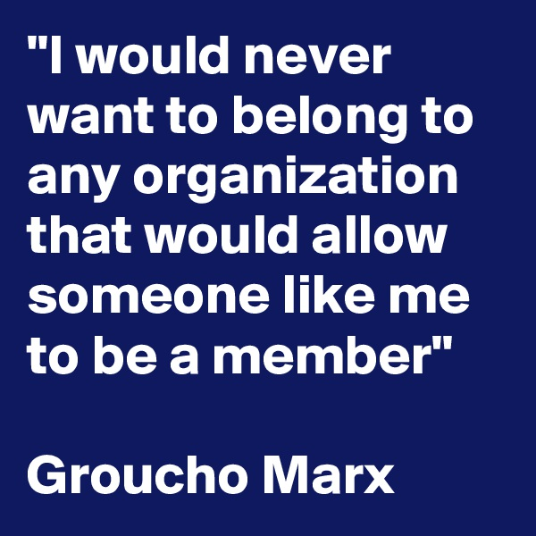 """""""I would never want to belong to any organization that would allow someone like me to be a member""""  Groucho Marx"""