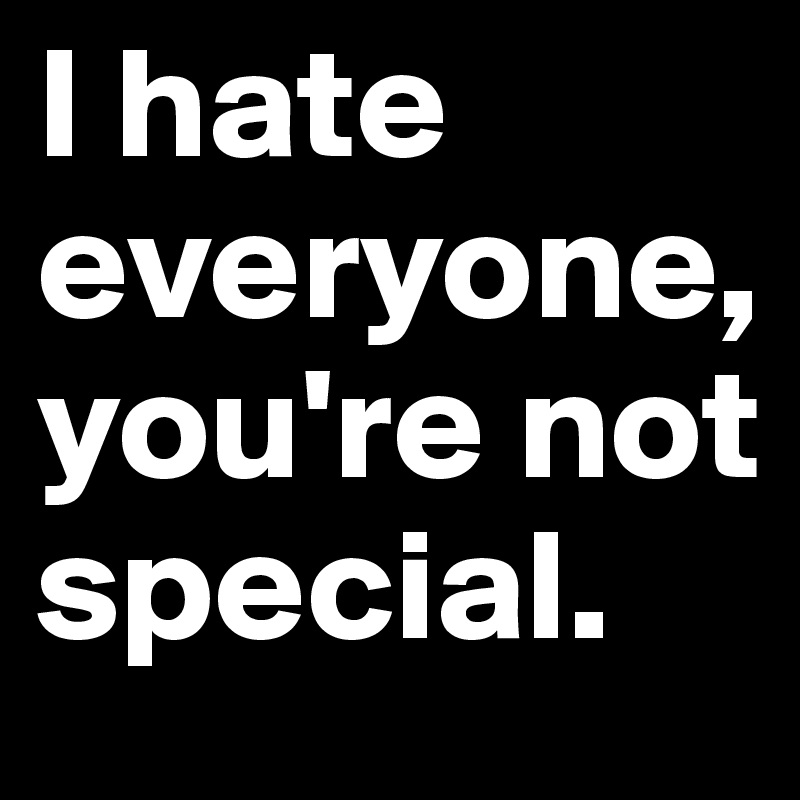 I hate everyone, you're not special.