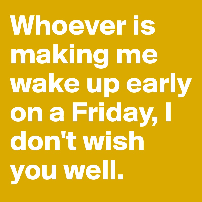 Whoever is making me wake up early on a Friday, I don't wish you well.