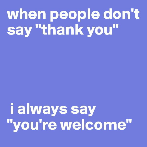 "when people don't say ""thank you""      i always say ""you're welcome"""