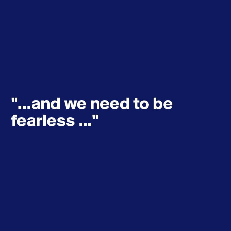 """""""...and we need to be fearless ..."""""""
