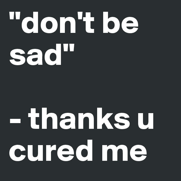 """don't be sad""  - thanks u cured me"