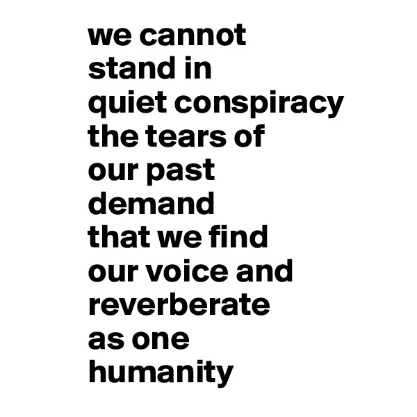 we cannot            stand in            quiet conspiracy            the tears of           our past           demand            that we find           our voice and           reverberate            as one            humanity