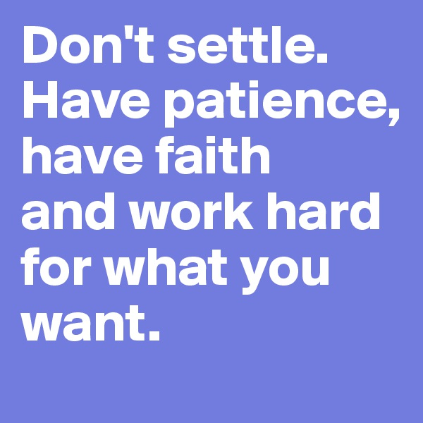 Don't settle. Have patience, have faith and work hard for what you want.