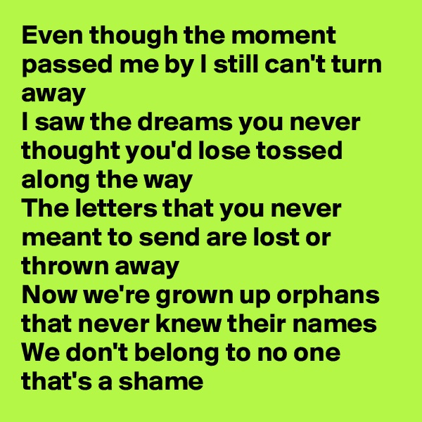 Even though the moment passed me by I still can't turn away I saw the dreams you never thought you'd lose tossed along the way The letters that you never meant to send are lost or thrown away Now we're grown up orphans that never knew their names We don't belong to no one that's a shame