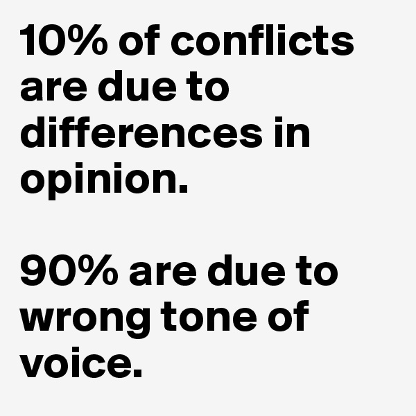 10% of conflicts are due to differences in opinion.   90% are due to wrong tone of voice.