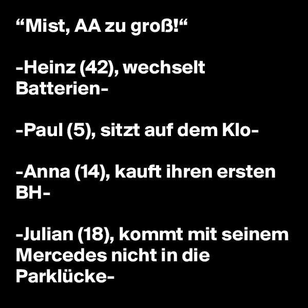 """""""Mist, AA zu groß!""""  -Heinz (42), wechselt Batterien-  -Paul (5), sitzt auf dem Klo-  -Anna (14), kauft ihren ersten BH-  -Julian (18), kommt mit seinem Mercedes nicht in die Parklücke-"""
