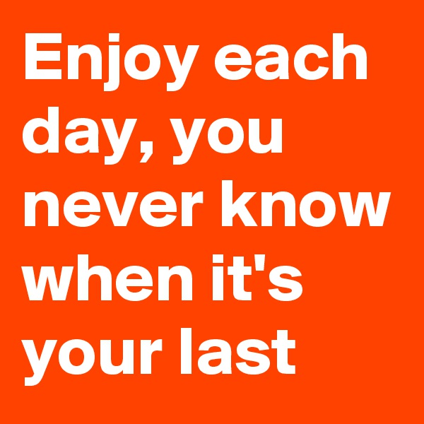 Enjoy each day, you never know when it's your last