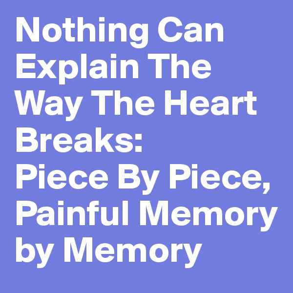 Nothing Can Explain The Way The Heart Breaks: Piece By Piece, Painful Memory by Memory