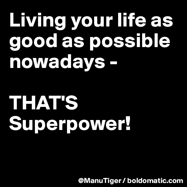 Living your life as good as possible nowadays -   THAT'S Superpower!