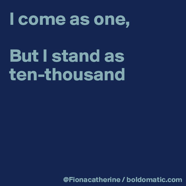 I come as one,  But I stand as ten-thousand
